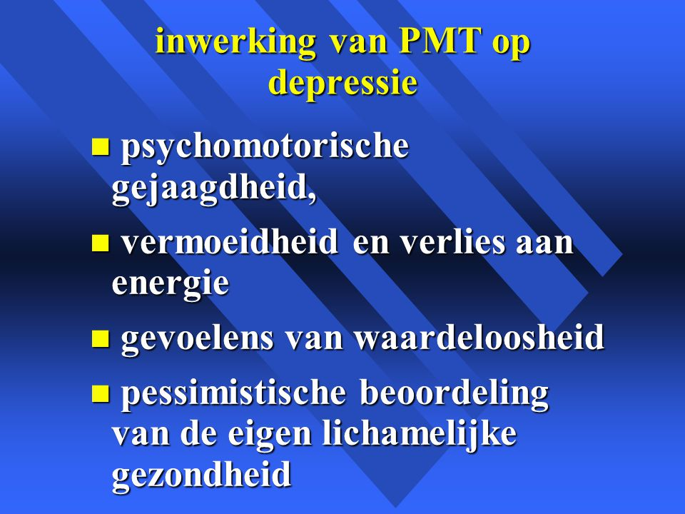 inwerking van PMT op depressie n psychomotorische gejaagdheid, n vermoeidheid en verlies aan energie n gevoelens van waardeloosheid n pessimistische beoordeling van de eigen lichamelijke gezondheid