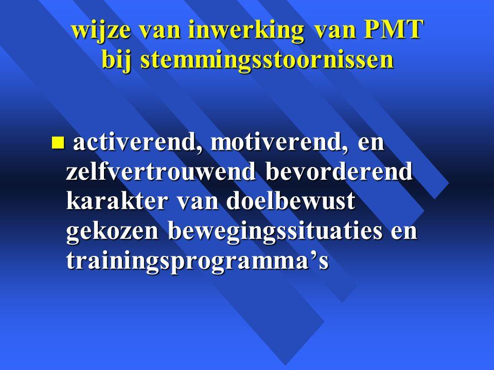 wijze van inwerking van PMT bij stemmingsstoornissen n activerend, motiverend, en zelfvertrouwend bevorderend karakter van doelbewust gekozen bewegingssituaties en trainingsprogramma's