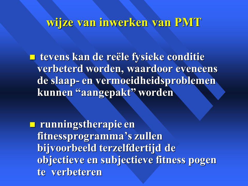 wijze van inwerken van PMT n tevens kan de reële fysieke conditie verbeterd worden, waardoor eveneens de slaap- en vermoeidheidsproblemen kunnen aangepakt worden n runningstherapie en fitnessprogramma's zullen bijvoorbeeld terzelfdertijd de objectieve en subjectieve fitness pogen te verbeteren