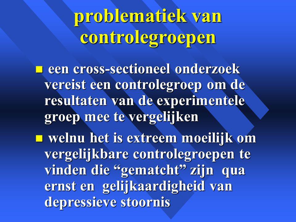 problematiek van controlegroepen n een cross-sectioneel onderzoek vereist een controlegroep om de resultaten van de experimentele groep mee te vergelijken n welnu het is extreem moeilijk om vergelijkbare controlegroepen te vinden die gematcht zijn qua ernst en gelijkaardigheid van depressieve stoornis