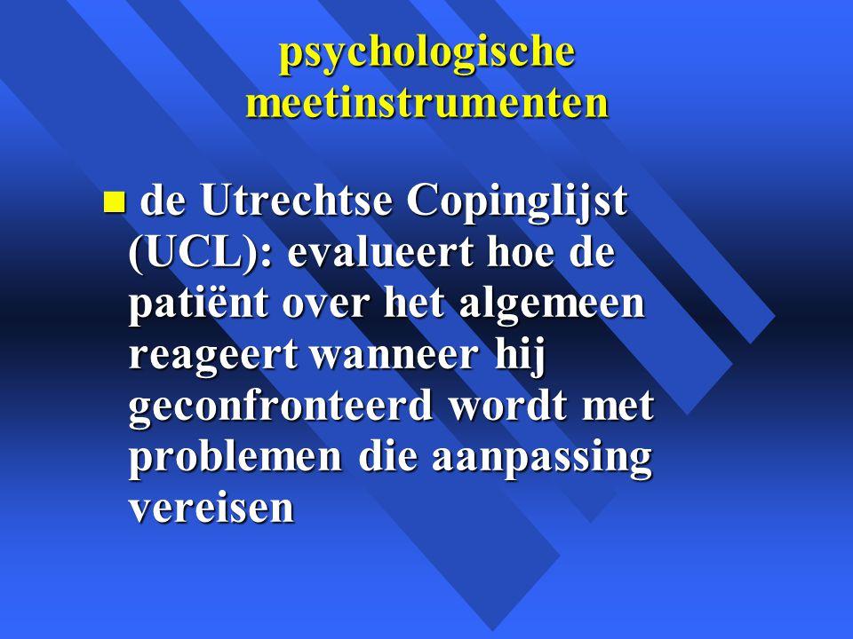 psychologische meetinstrumenten n de Utrechtse Copinglijst (UCL): evalueert hoe de patiënt over het algemeen reageert wanneer hij geconfronteerd wordt met problemen die aanpassing vereisen
