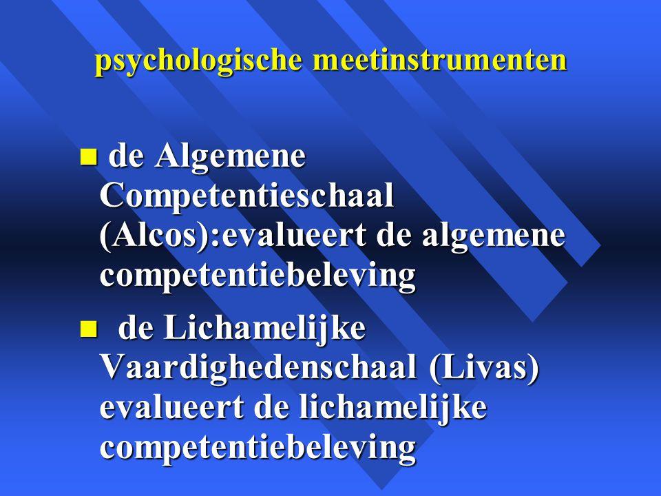 psychologische meetinstrumenten n de Algemene Competentieschaal (Alcos):evalueert de algemene competentiebeleving n de Lichamelijke Vaardighedenschaal (Livas) evalueert de lichamelijke competentiebeleving