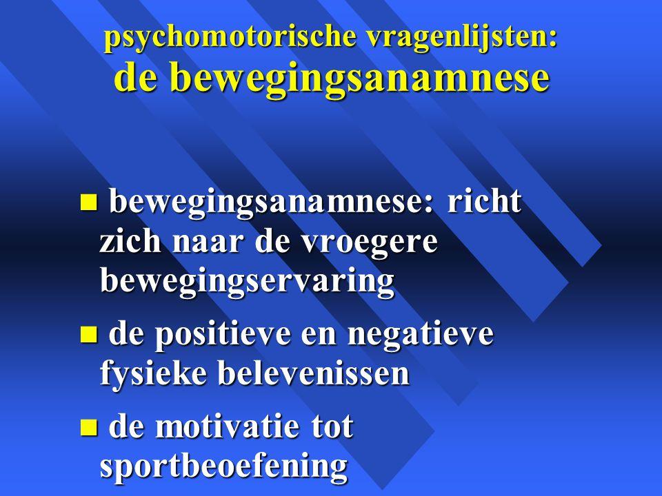 psychomotorische vragenlijsten: de bewegingsanamnese n bewegingsanamnese: richt zich naar de vroegere bewegingservaring n de positieve en negatieve fysieke belevenissen n de motivatie tot sportbeoefening