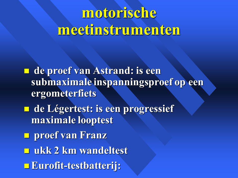 motorische meetinstrumenten n de proef van Astrand: is een submaximale inspanningsproef op een ergometerfiets n de Légertest: is een progressief maximale looptest n proef van Franz n ukk 2 km wandeltest n Eurofit-testbatterij:
