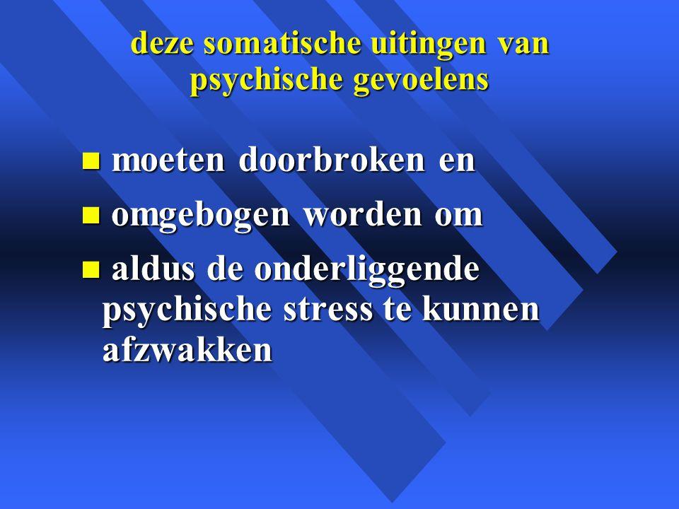 deze somatische uitingen van psychische gevoelens n moeten doorbroken en n omgebogen worden om n aldus de onderliggende psychische stress te kunnen afzwakken