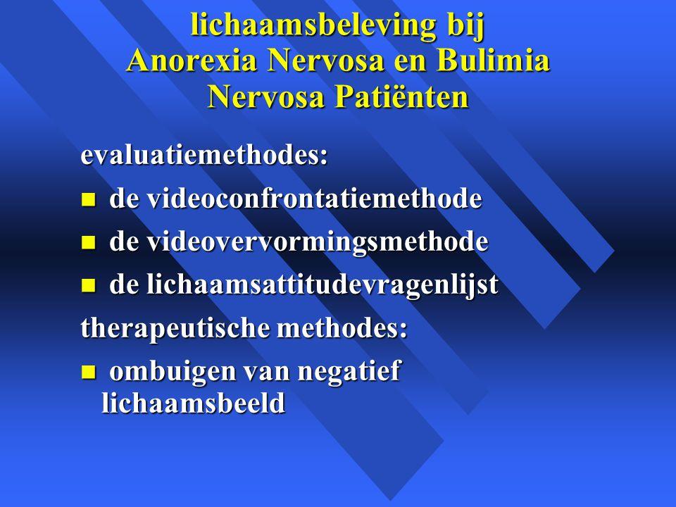 lichaamsbeleving bij Anorexia Nervosa en Bulimia Nervosa Patiënten evaluatiemethodes: n de videoconfrontatiemethode n de videovervormingsmethode n de lichaamsattitudevragenlijst therapeutische methodes: n ombuigen van negatief lichaamsbeeld