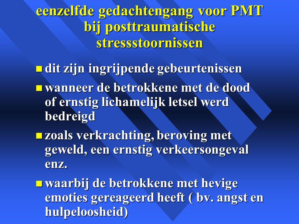eenzelfde gedachtengang voor PMT bij posttraumatische stressstoornissen n dit zijn ingrijpende gebeurtenissen n wanneer de betrokkene met de dood of ernstig lichamelijk letsel werd bedreigd n zoals verkrachting, beroving met geweld, een ernstig verkeersongeval enz.