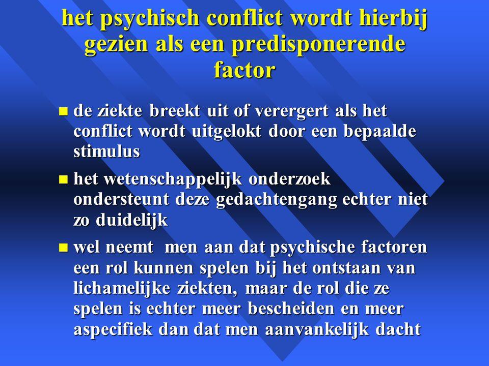 het psychisch conflict wordt hierbij gezien als een predisponerende factor n de ziekte breekt uit of verergert als het conflict wordt uitgelokt door een bepaalde stimulus n het wetenschappelijk onderzoek ondersteunt deze gedachtengang echter niet zo duidelijk n wel neemt men aan dat psychische factoren een rol kunnen spelen bij het ontstaan van lichamelijke ziekten, maar de rol die ze spelen is echter meer bescheiden en meer aspecifiek dan dat men aanvankelijk dacht