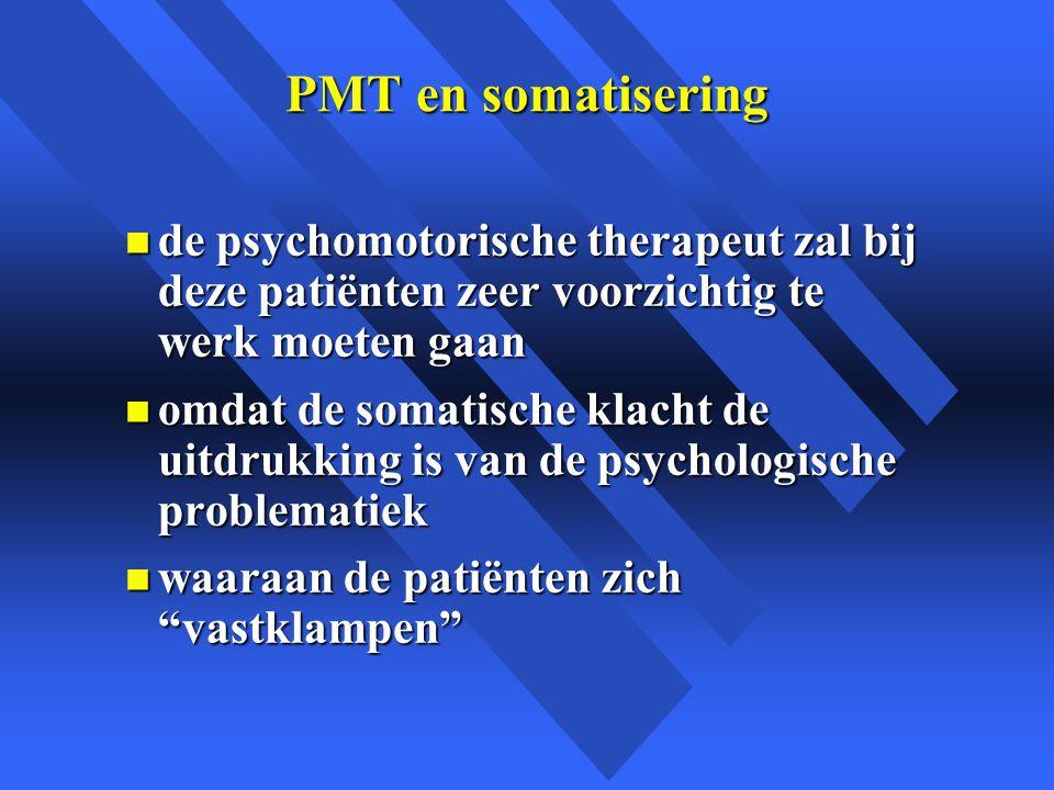 PMT en somatisering n de psychomotorische therapeut zal bij deze patiënten zeer voorzichtig te werk moeten gaan n omdat de somatische klacht de uitdrukking is van de psychologische problematiek n waaraan de patiënten zich vastklampen