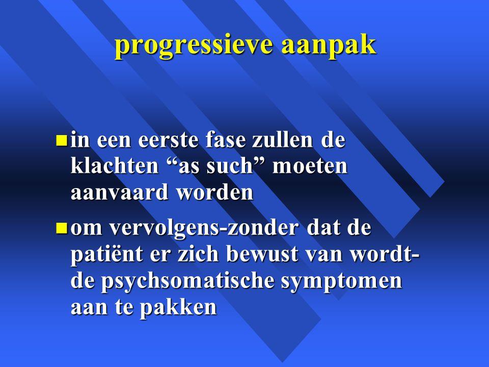 progressieve aanpak n in een eerste fase zullen de klachten as such moeten aanvaard worden n om vervolgens-zonder dat de patiënt er zich bewust van wordt- de psychsomatische symptomen aan te pakken