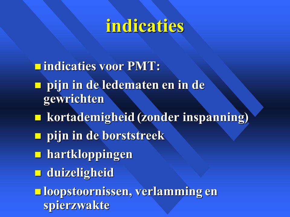 indicaties n indicaties voor PMT: n pijn in de ledematen en in de gewrichten n kortademigheid (zonder inspanning) n pijn in de borststreek n hartkloppingen n duizeligheid n loopstoornissen, verlamming en spierzwakte