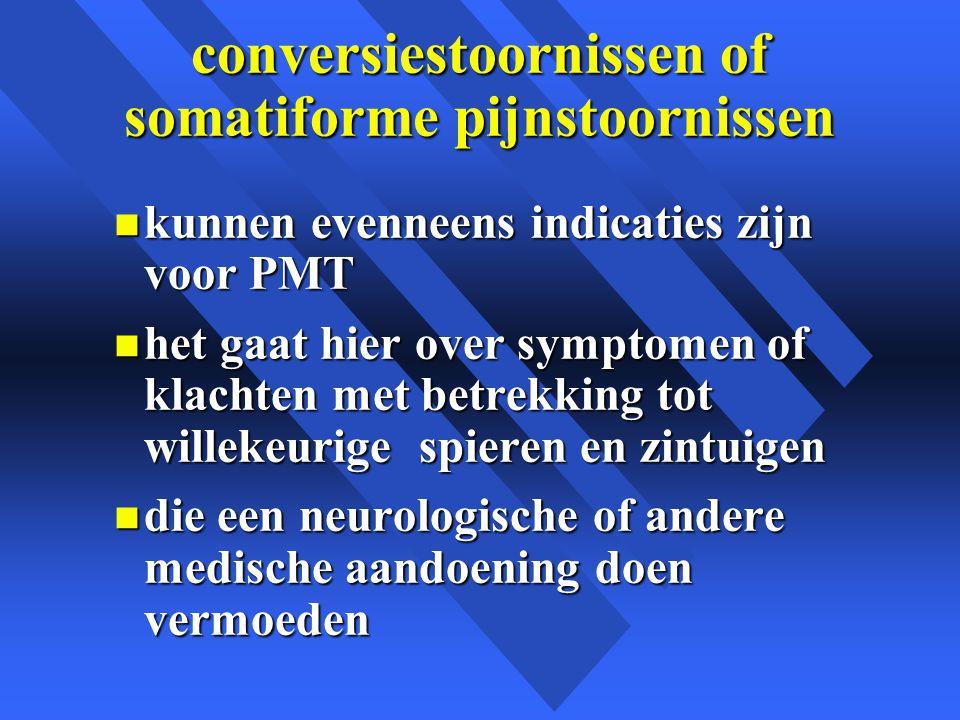 conversiestoornissen of somatiforme pijnstoornissen n kunnen evenneens indicaties zijn voor PMT n het gaat hier over symptomen of klachten met betrekking tot willekeurige spieren en zintuigen n die een neurologische of andere medische aandoening doen vermoeden