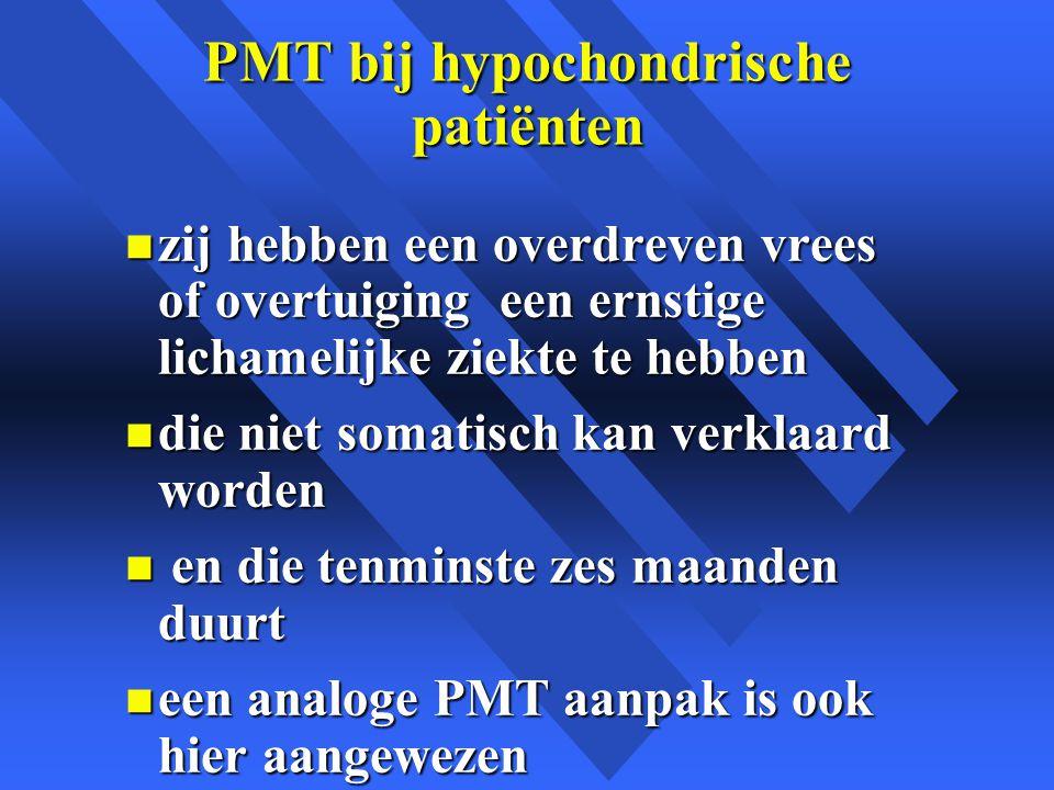 PMT bij hypochondrische patiënten n zij hebben een overdreven vrees of overtuiging een ernstige lichamelijke ziekte te hebben n die niet somatisch kan verklaard worden n en die tenminste zes maanden duurt n een analoge PMT aanpak is ook hier aangewezen