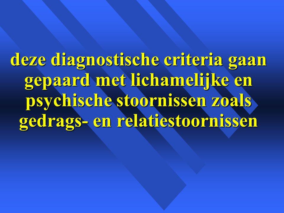 deze diagnostische criteria gaan gepaard met lichamelijke en psychische stoornissen zoals gedrags- en relatiestoornissen