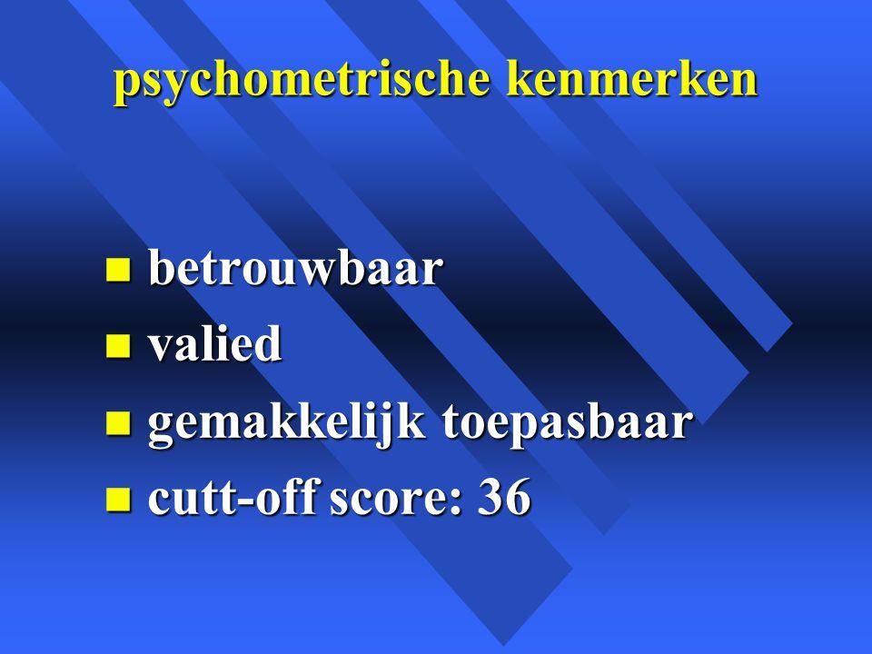 psychometrische kenmerken n betrouwbaar n valied n gemakkelijk toepasbaar n cutt-off score: 36