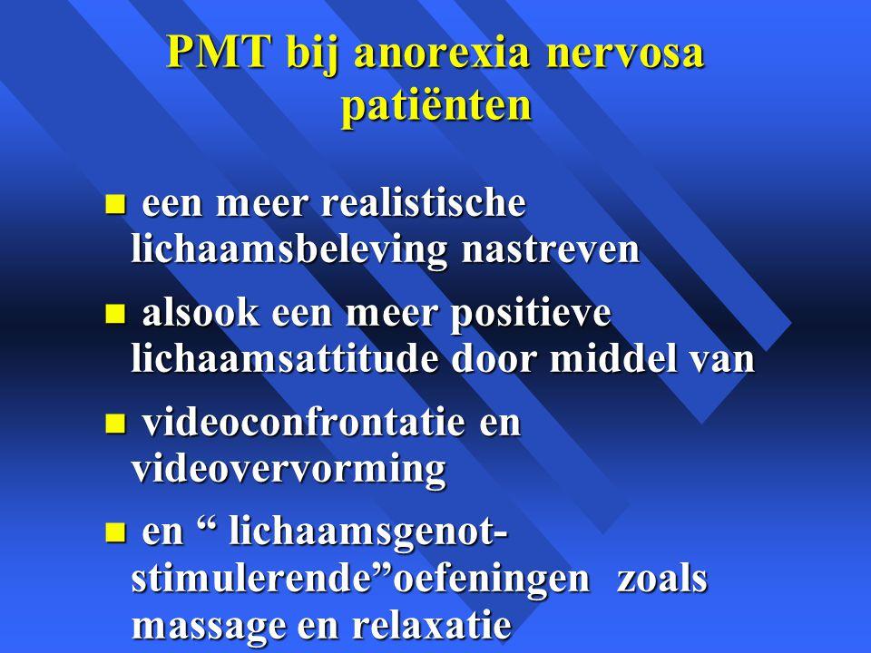 PMT bij anorexia nervosa patiënten n een meer realistische lichaamsbeleving nastreven n alsook een meer positieve lichaamsattitude door middel van n videoconfrontatie en videovervorming n en lichaamsgenot- stimulerende oefeningen zoals massage en relaxatie
