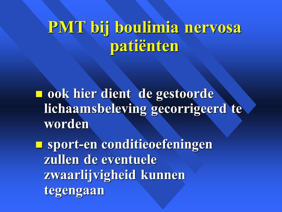 PMT bij boulimia nervosa patiënten n ook hier dient de gestoorde lichaamsbeleving gecorrigeerd te worden n sport-en conditieoefeningen zullen de eventuele zwaarlijvigheid kunnen tegengaan