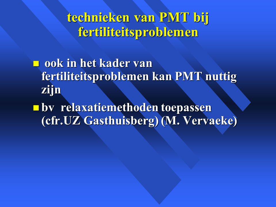 technieken van PMT bij fertiliteitsproblemen n ook in het kader van fertiliteitsproblemen kan PMT nuttig zijn n bv relaxatiemethoden toepassen (cfr.UZ Gasthuisberg) (M.