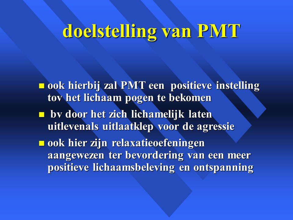 doelstelling van PMT n ook hierbij zal PMT een positieve instelling tov het lichaam pogen te bekomen n bv door het zich lichamelijk laten uitlevenals uitlaatklep voor de agressie n ook hier zijn relaxatieoefeningen aangewezen ter bevordering van een meer positieve lichaamsbeleving en ontspanning