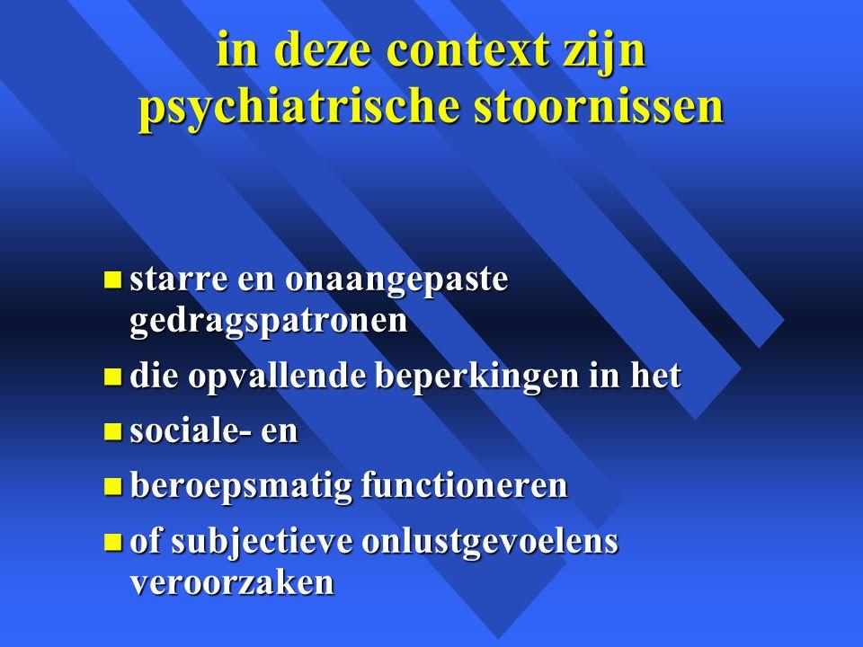 in deze context zijn psychiatrische stoornissen n starre en onaangepaste gedragspatronen n die opvallende beperkingen in het n sociale- en n beroepsmatig functioneren n of subjectieve onlustgevoelens veroorzaken