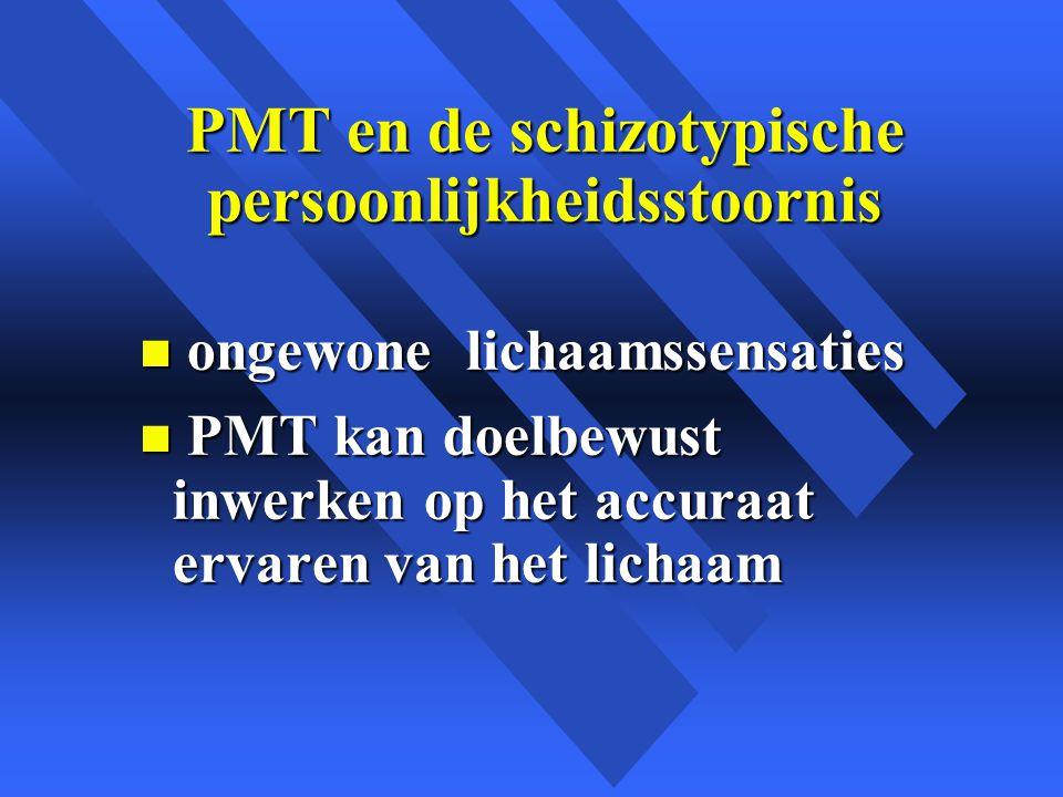 PMT en de schizotypische persoonlijkheidsstoornis n ongewone lichaamssensaties n PMT kan doelbewust inwerken op het accuraat ervaren van het lichaam