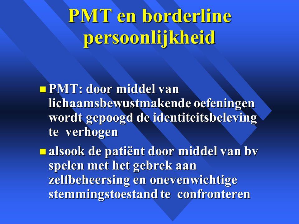 PMT en borderline persoonlijkheid n PMT: door middel van lichaamsbewustmakende oefeningen wordt gepoogd de identiteitsbeleving te verhogen n alsook de patiënt door middel van bv spelen met het gebrek aan zelfbeheersing en onevenwichtige stemmingstoestand te confronteren