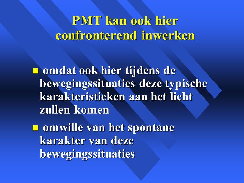 PMT kan ook hier confronterend inwerken n omdat ook hier tijdens de bewegingssituaties deze typische karakteristieken aan het licht zullen komen n omwille van het spontane karakter van deze bewegingssituaties