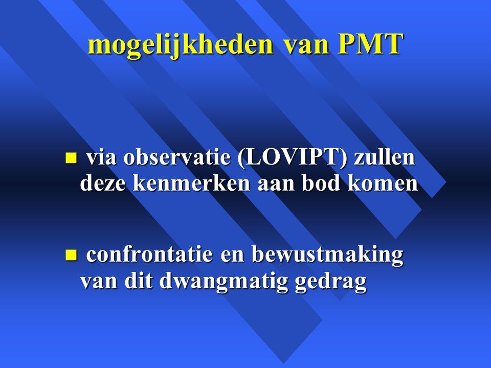 mogelijkheden van PMT n via observatie (LOVIPT) zullen deze kenmerken aan bod komen n confrontatie en bewustmaking van dit dwangmatig gedrag