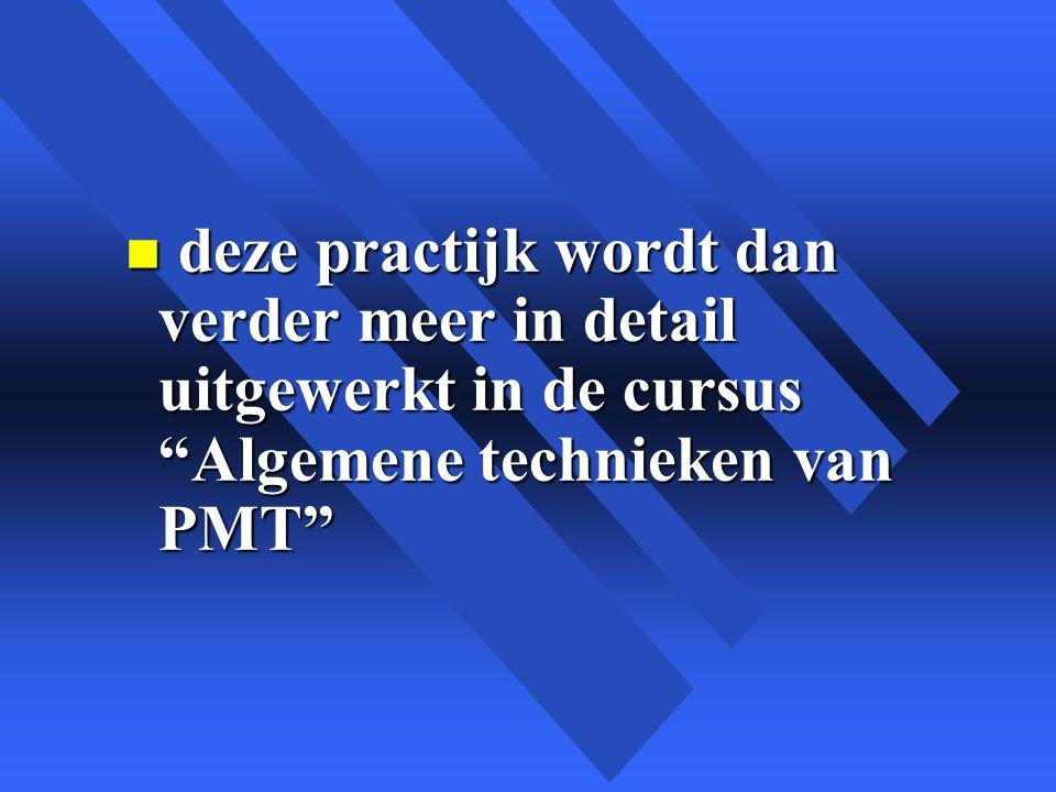 n deze practijk wordt dan verder meer in detail uitgewerkt in de cursus Algemene technieken van PMT