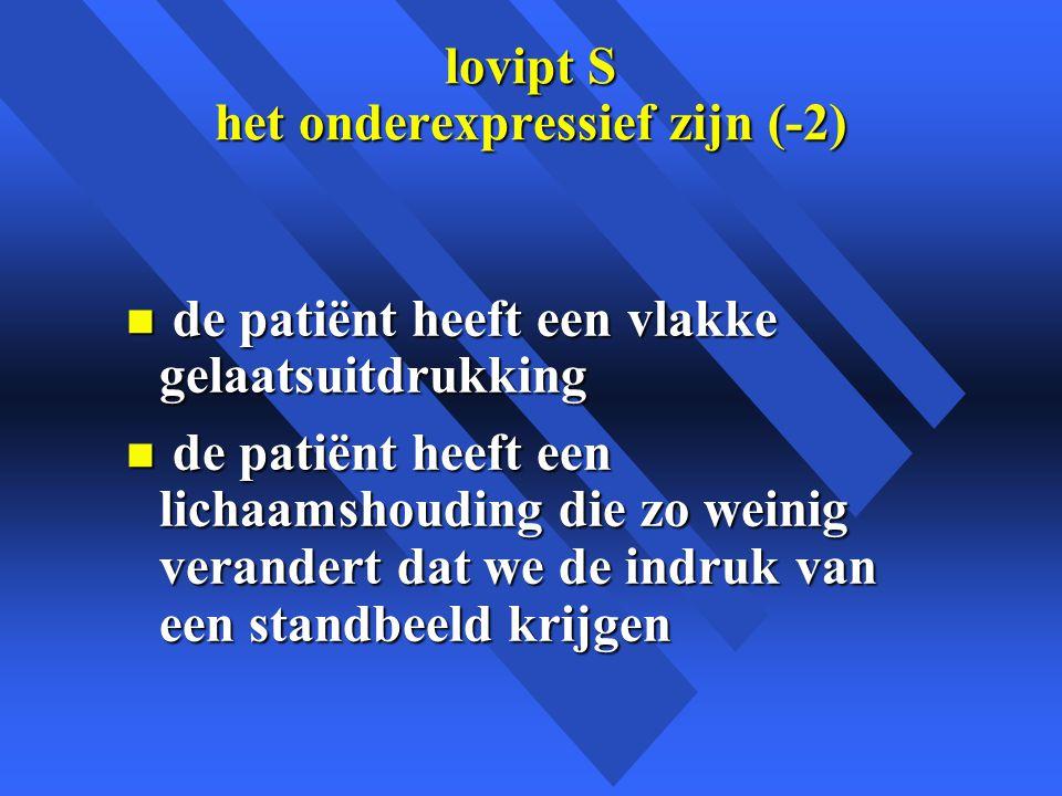 lovipt S het onderexpressief zijn (-2) n de patiënt heeft een vlakke gelaatsuitdrukking n de patiënt heeft een lichaamshouding die zo weinig verandert dat we de indruk van een standbeeld krijgen