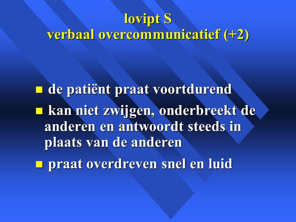 lovipt S verbaal overcommunicatief (+2) n de patiënt praat voortdurend n kan niet zwijgen, onderbreekt de anderen en antwoordt steeds in plaats van de anderen n praat overdreven snel en luid