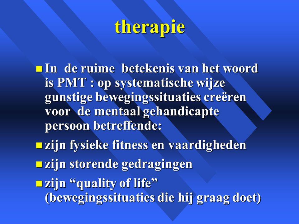 therapie n In de ruime betekenis van het woord is PMT : op systematische wijze gunstige bewegingssituaties creëren voor de mentaal gehandicapte persoon betreffende: n zijn fysieke fitness en vaardigheden n zijn storende gedragingen n zijn quality of life (bewegingssituaties die hij graag doet)