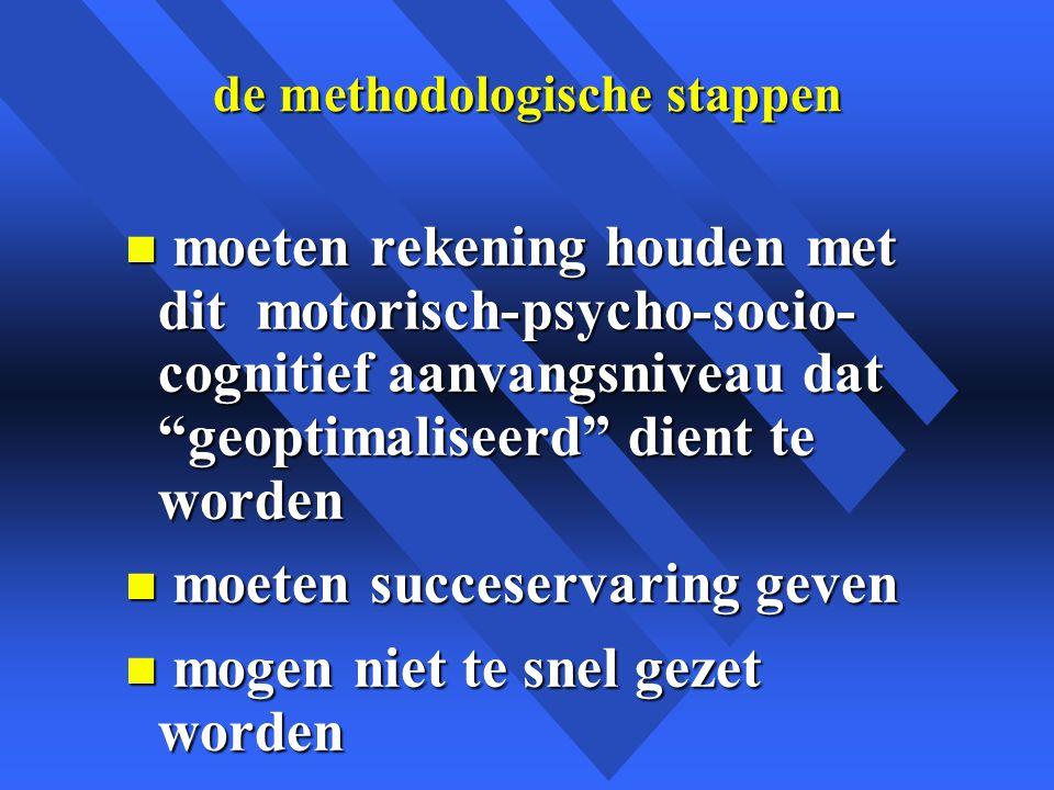 de methodologische stappen n moeten rekening houden met dit motorisch-psycho-socio- cognitief aanvangsniveau dat geoptimaliseerd dient te worden n moeten succeservaring geven n mogen niet te snel gezet worden