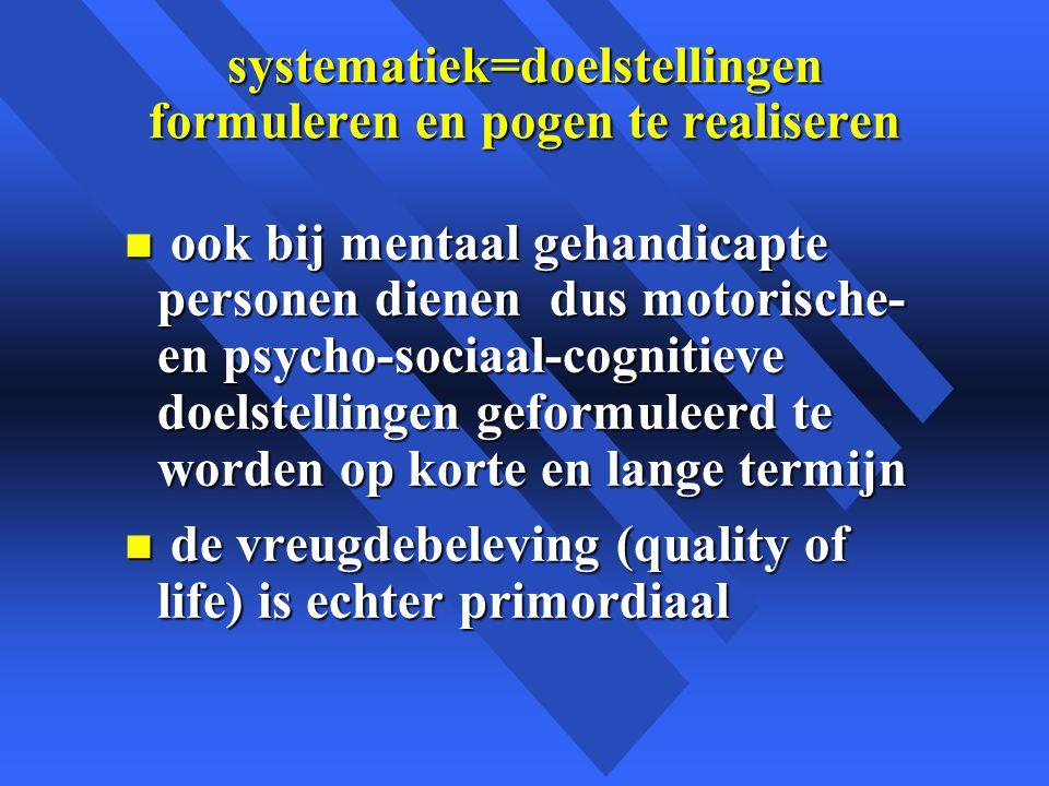 systematiek=doelstellingen formuleren en pogen te realiseren n ook bij mentaal gehandicapte personen dienen dus motorische- en psycho-sociaal-cognitieve doelstellingen geformuleerd te worden op korte en lange termijn n de vreugdebeleving (quality of life) is echter primordiaal