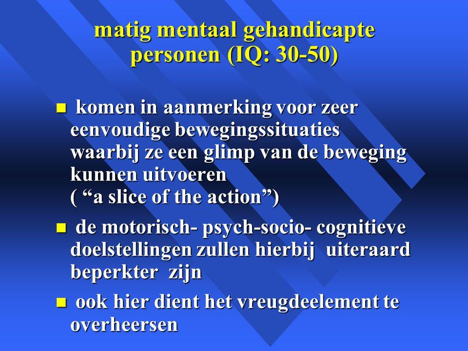 matig mentaal gehandicapte personen (IQ: 30-50) n komen in aanmerking voor zeer eenvoudige bewegingssituaties waarbij ze een glimp van de beweging kunnen uitvoeren ( a slice of the action ) n de motorisch- psych-socio- cognitieve doelstellingen zullen hierbij uiteraard beperkter zijn n ook hier dient het vreugdeelement te overheersen