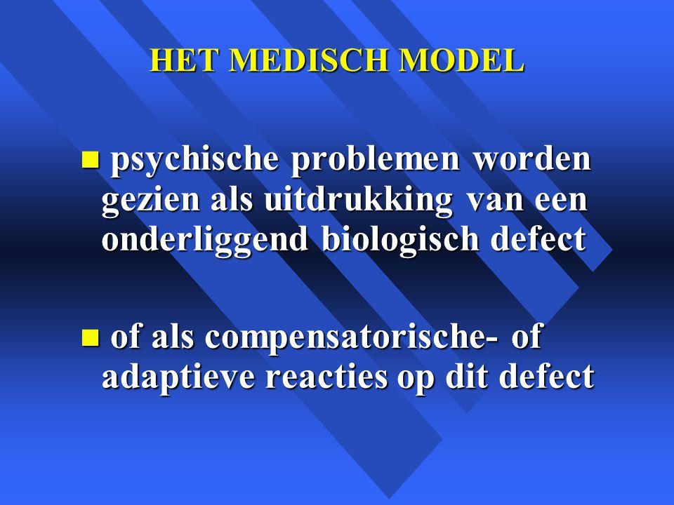 HET MEDISCH MODEL n psychische problemen worden gezien als uitdrukking van een onderliggend biologisch defect n of als compensatorische- of adaptieve reacties op dit defect