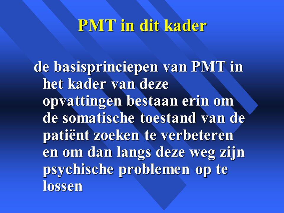 PMT in dit kader de basisprinciepen van PMT in het kader van deze opvattingen bestaan erin om de somatische toestand van de patiënt zoeken te verbeteren en om dan langs deze weg zijn psychische problemen op te lossen