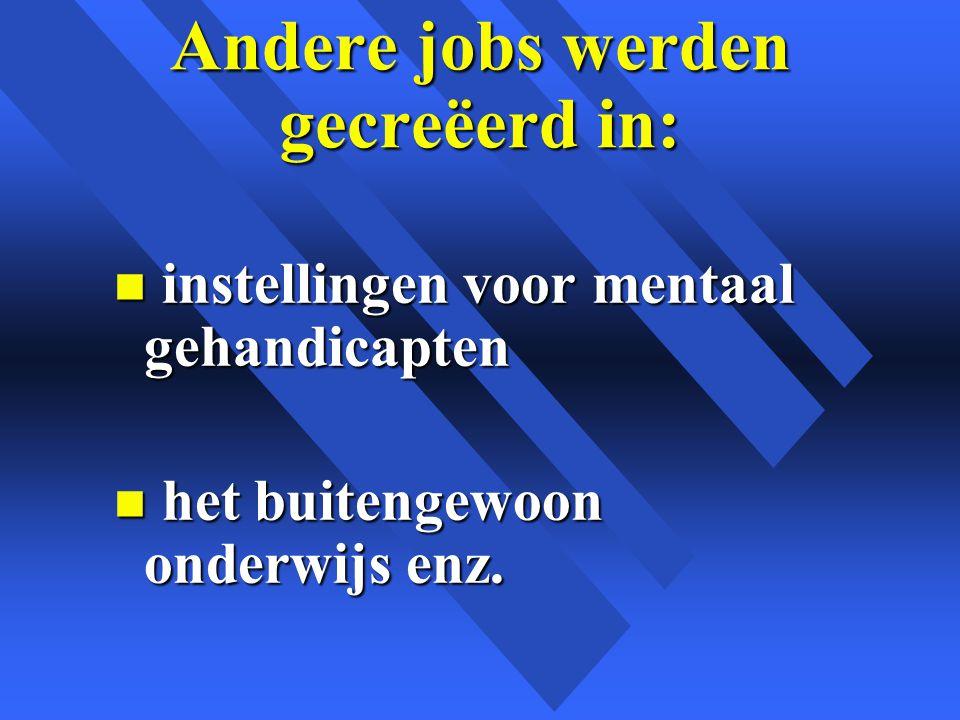 Andere jobs werden gecreëerd in: n instellingen voor mentaal gehandicapten n het buitengewoon onderwijs enz.