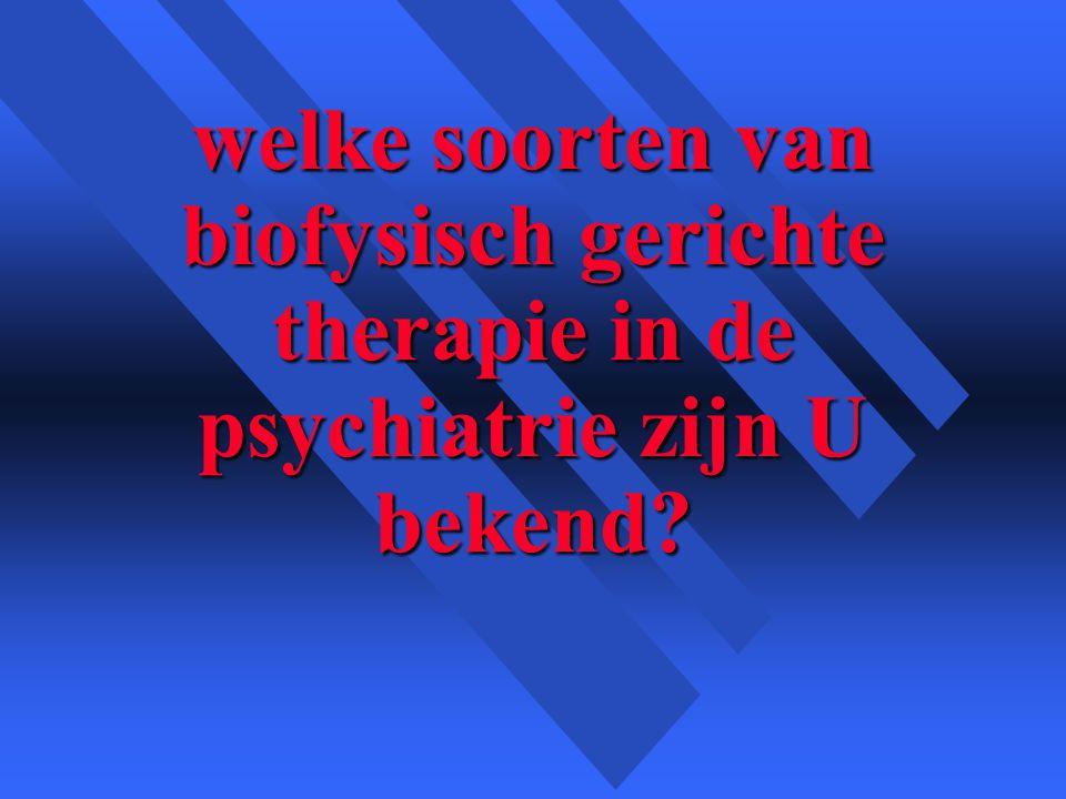welke soorten van biofysisch gerichte therapie in de psychiatrie zijn U bekend?