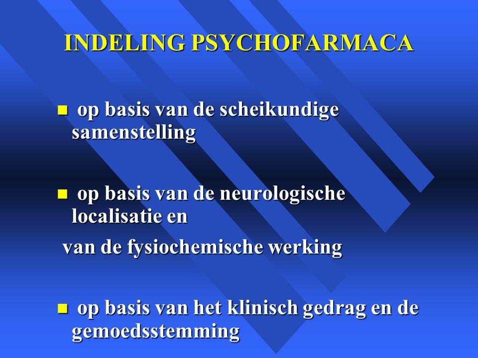 INDELING PSYCHOFARMACA n op basis van de scheikundige samenstelling n op basis van de neurologische localisatie en van de fysiochemische werking van de fysiochemische werking n op basis van het klinisch gedrag en de gemoedsstemming
