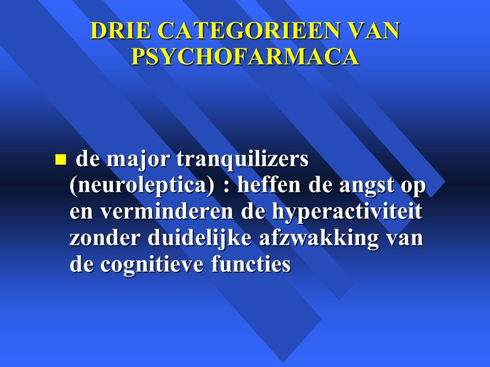 DRIE CATEGORIEEN VAN PSYCHOFARMACA n de major tranquilizers (neuroleptica) : heffen de angst op en verminderen de hyperactiviteit zonder duidelijke afzwakking van de cognitieve functies