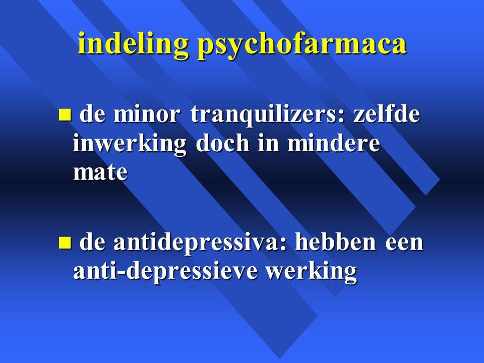 indeling psychofarmaca n de minor tranquilizers: zelfde inwerking doch in mindere mate n de antidepressiva: hebben een anti-depressieve werking