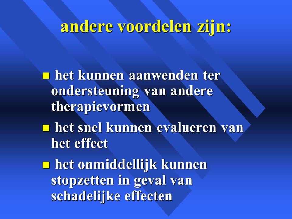 andere voordelen zijn: n het kunnen aanwenden ter ondersteuning van andere therapievormen n het snel kunnen evalueren van het effect n het onmiddellijk kunnen stopzetten in geval van schadelijke effecten