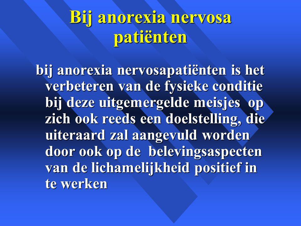 Bij anorexia nervosa patiënten bij anorexia nervosapatiënten is het verbeteren van de fysieke conditie bij deze uitgemergelde meisjes op zich ook reeds een doelstelling, die uiteraard zal aangevuld worden door ook op de belevingsaspecten van de lichamelijkheid positief in te werken
