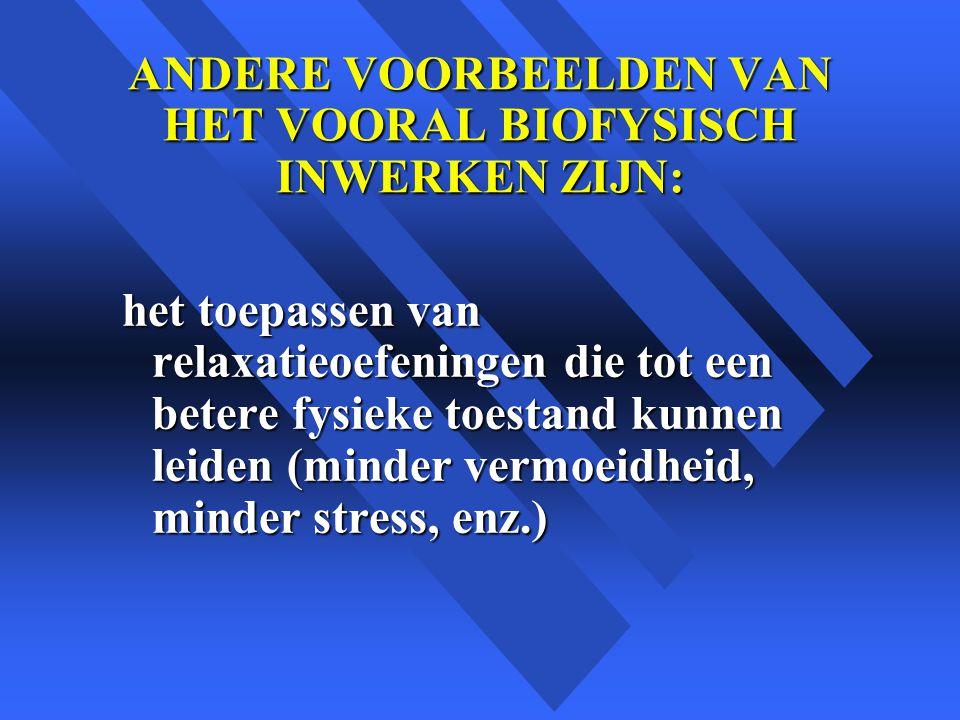 ANDERE VOORBEELDEN VAN HET VOORAL BIOFYSISCH INWERKEN ZIJN: het toepassen van relaxatieoefeningen die tot een betere fysieke toestand kunnen leiden (minder vermoeidheid, minder stress, enz.)