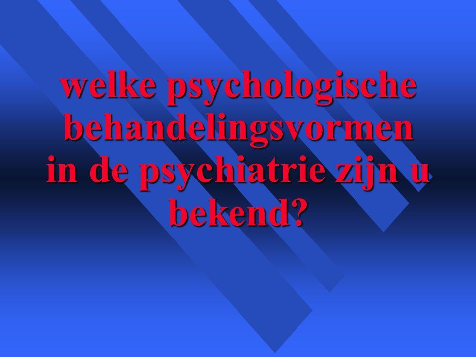 welke psychologische behandelingsvormen in de psychiatrie zijn u bekend?