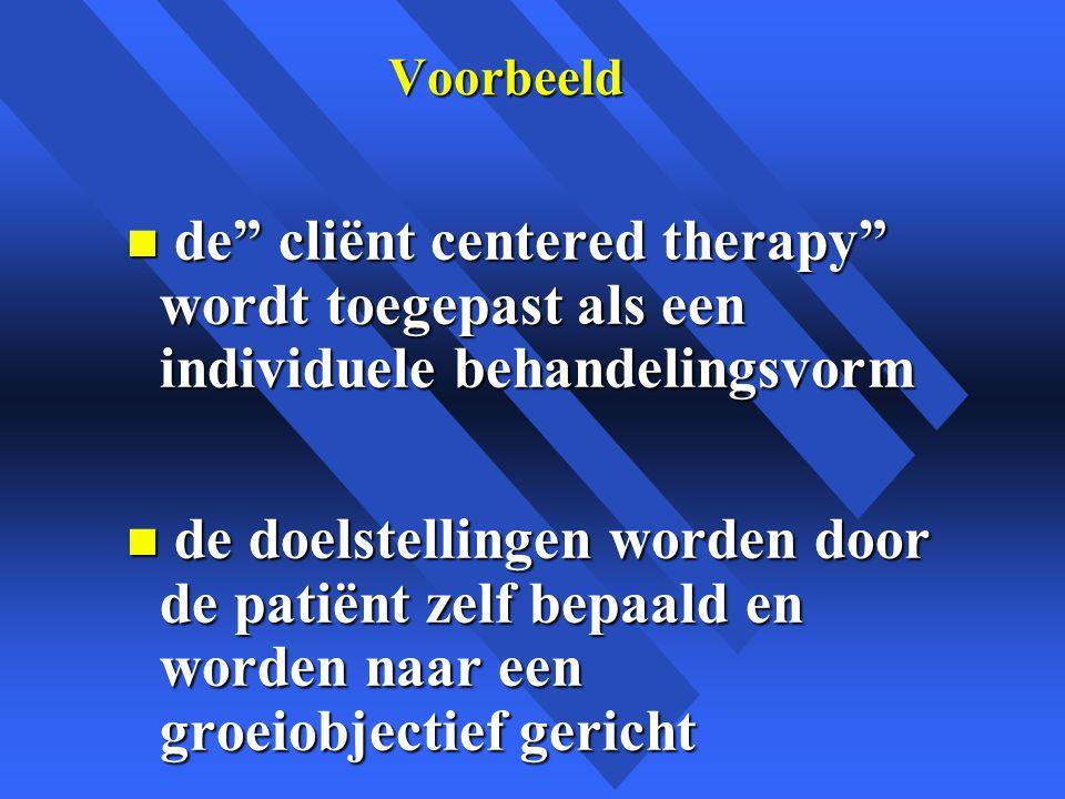 Voorbeeld n de cliënt centered therapy wordt toegepast als een individuele behandelingsvorm n de doelstellingen worden door de patiënt zelf bepaald en worden naar een groeiobjectief gericht