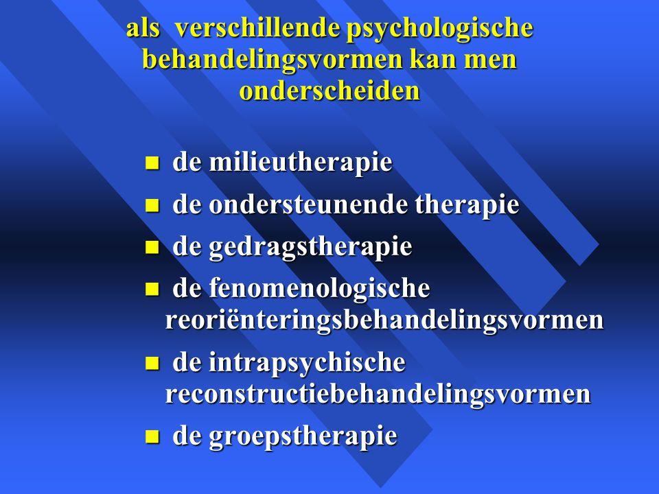 als verschillende psychologische behandelingsvormen kan men onderscheiden n de milieutherapie n de ondersteunende therapie n de gedragstherapie n de fenomenologische reoriënteringsbehandelingsvormen n de intrapsychische reconstructiebehandelingsvormen n de groepstherapie