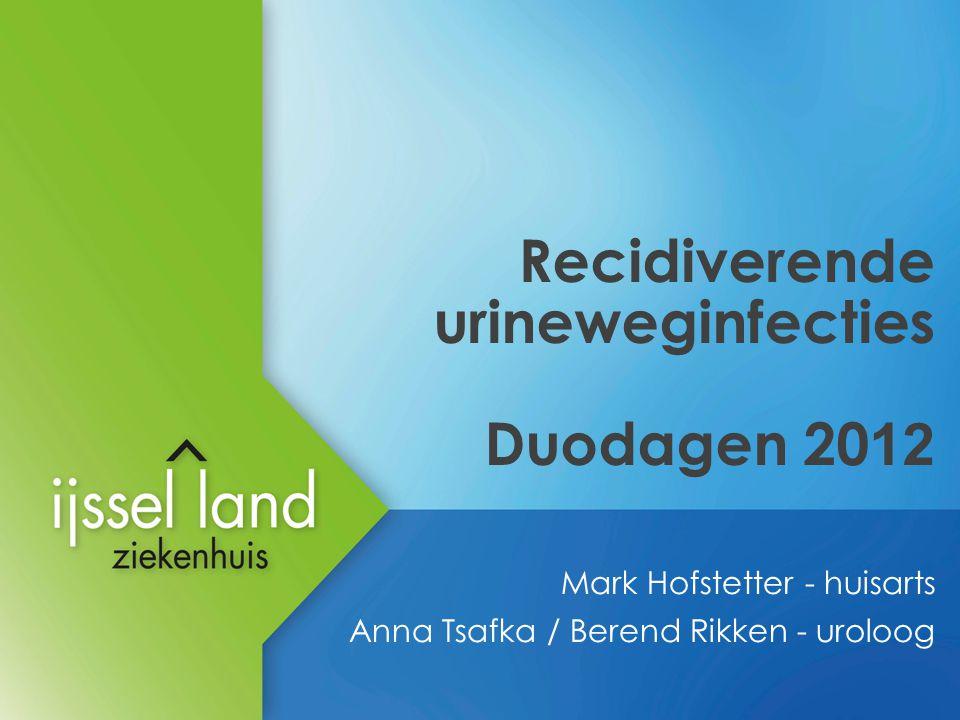 Recidiverende urineweginfecties Duodagen 20 12 Mark Hofstetter - huisarts Anna Tsafka / Berend Rikken - uroloog