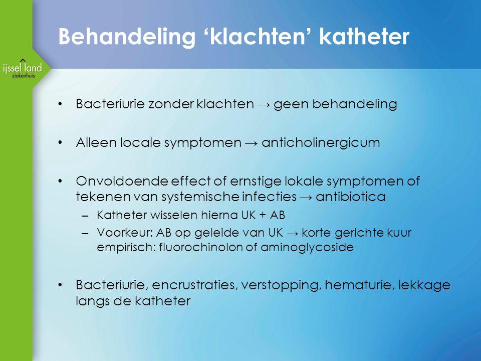 Behandeling 'klachten' katheter Bacteriurie zonder klachten → geen behandeling Alleen locale symptomen → anticholinergicum Onvoldoende effect of ernst
